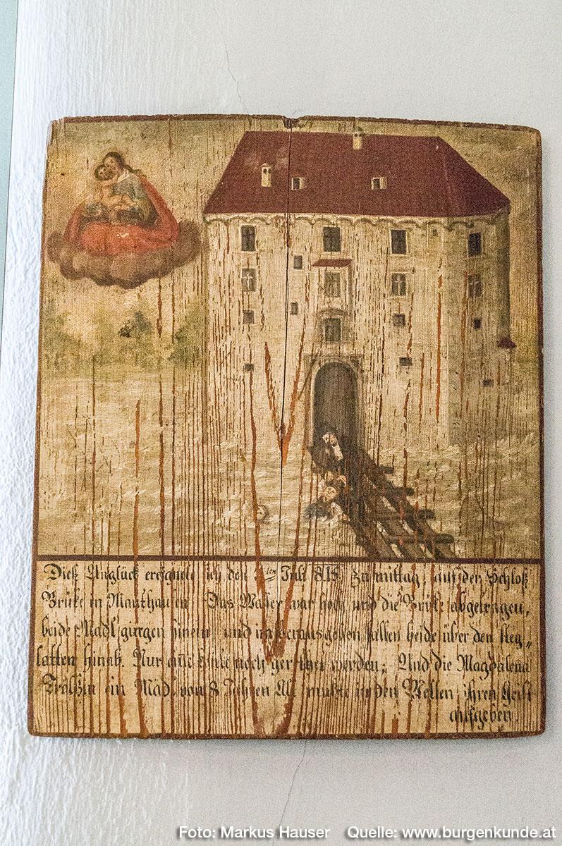 Aus dem Jahre 1815 zeugt diese Tafel: Dies Unglück ereignete sich den 7ten Juli 1815 zu mittag, auf der Schloß Brücke in Mauthausen. Das Wasser war hoch und die Brücke abgetragen, beide Madl (Anm.: Mädchen) gingen hinein und im herausgehen fallen beide über den Steglatten hinab. Nur alle ???? noch gerethet werden; Und die Magdalena Frölin ein Mädl von 8 Jahren Alt mußte in den Wellen ihren Geist aufgeben.