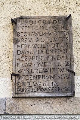 An der Südseite der Kirche ist diese Grabtafel zu finden. Auf ihr steht geschrieben: ANNO 1689 DEN 5 SEBTEMER IST HIE BEGRAWEN WORTEN URSULA OTLIN DES HERN WOLF OTLS DAMAHLIGEN PFARE RS ZU REICHENDAL FRAU MUETER GE WESENE WITIW A UF DEN PRUNERGU ET ZU ZILHA PAIRN BEI WASERBURG